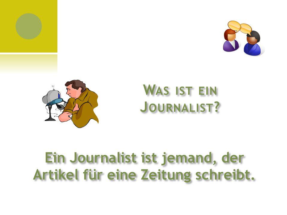 W AS IST EIN J OURNALIST ? Ein Journalist ist jemand, der Artikel für eine Zeitung schreibt.