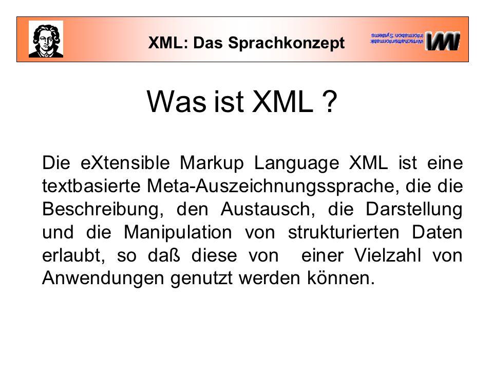 XML: Das Sprachkonzept Was ist XML ? Die eXtensible Markup Language XML ist eine textbasierte Meta-Auszeichnungssprache, die die Beschreibung, den Aus
