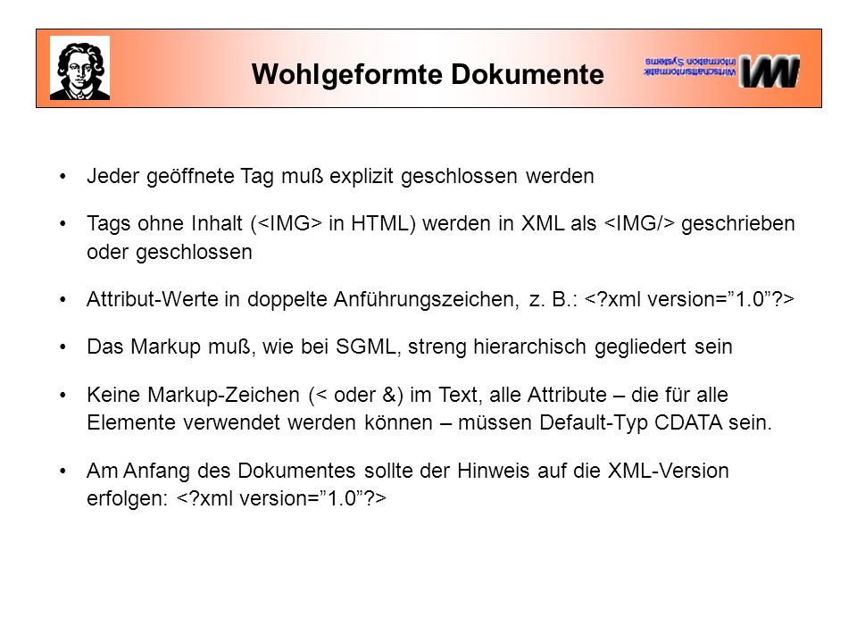 Wohlgeformte Dokumente Jeder geöffnete Tag muß explizit geschlossen werden Tags ohne Inhalt ( in HTML) werden in XML als geschrieben oder geschlossen