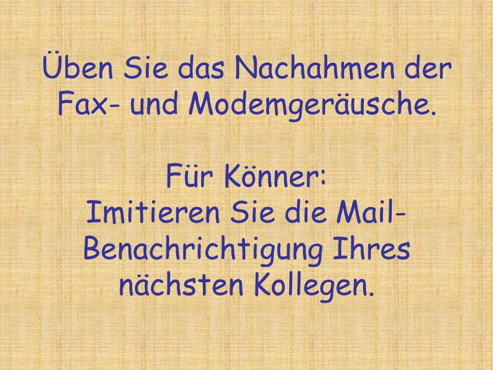 Üben Sie das Nachahmen der Fax- und Modemgeräusche. Für Könner: Imitieren Sie die Mail- Benachrichtigung Ihres nächsten Kollegen.
