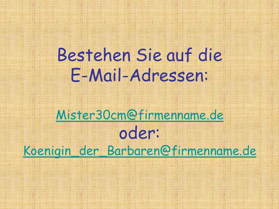 Bestehen Sie auf die E-Mail-Adressen: Mister30cm@firmenname.de oder: Koenigin_der_Barbaren@firmenname.de Mister30cm@firmenname.de Koenigin_der_Barbare