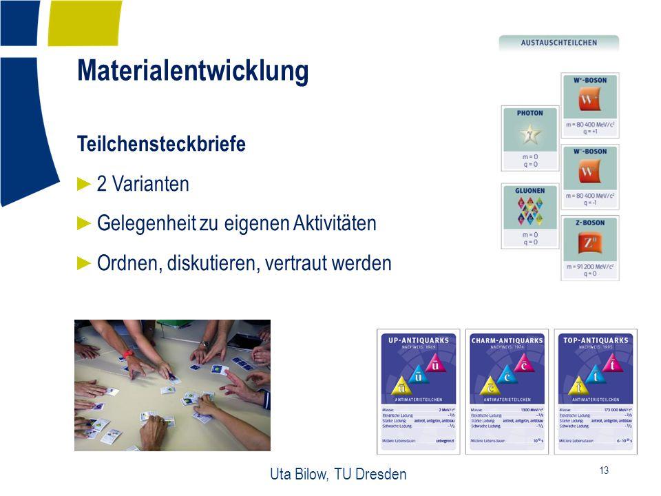 Materialentwicklung 13 Uta Bilow, TU Dresden Teilchensteckbriefe ► 2 Varianten ► Gelegenheit zu eigenen Aktivitäten ► Ordnen, diskutieren, vertraut werden