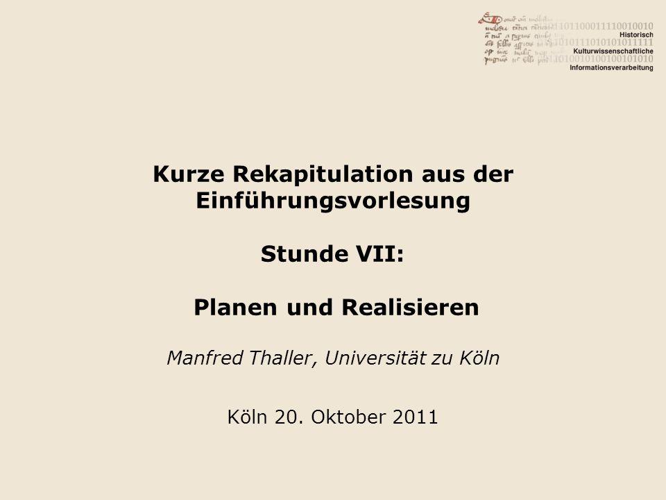 Kurze Rekapitulation aus der Einführungsvorlesung Stunde VII: Planen und Realisieren Manfred Thaller, Universität zu Köln Köln 20.