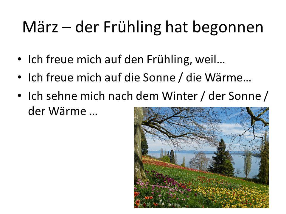 März – der Frühling hat begonnen Ich freue mich auf den Frühling, weil… Ich freue mich auf die Sonne / die Wärme… Ich sehne mich nach dem Winter / der Sonne / der Wärme …