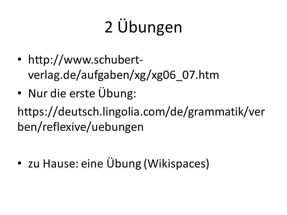 2 Übungen http://www.schubert- verlag.de/aufgaben/xg/xg06_07.htm Nur die erste Übung: https://deutsch.lingolia.com/de/grammatik/ver ben/reflexive/uebungen zu Hause: eine Übung (Wikispaces)