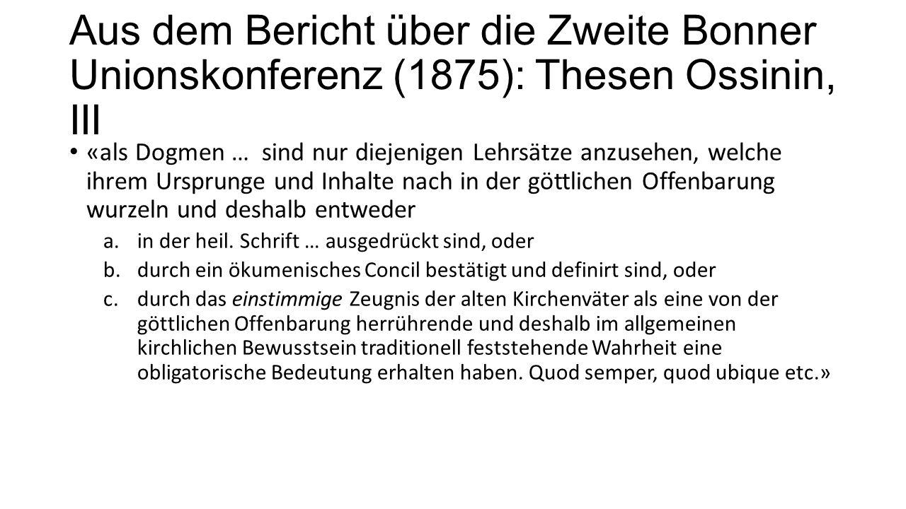 Aus dem Bericht über die Zweite Bonner Unionskonferenz (1875): Thesen Ossinin, III «als Dogmen … sind nur diejenigen Lehrsätze anzusehen, welche ihrem Ursprunge und Inhalte nach in der göttlichen Offenbarung wurzeln und deshalb entweder a.in der heil.