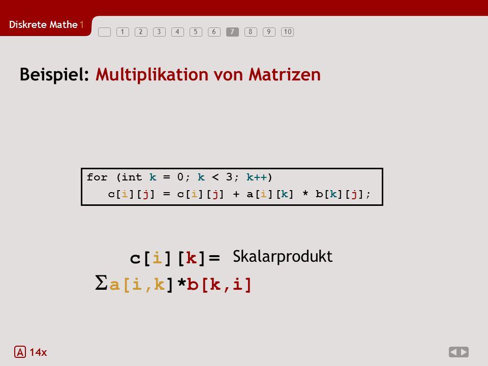 Diskrete Mathe1 123456789107 Beispiel: Multiplikation von Matrizen A 14x = c[i][k]=  a[i,k]*b[k,i] Skalarprodukt for (int k = 0; k < 3; k++) c[i][j]