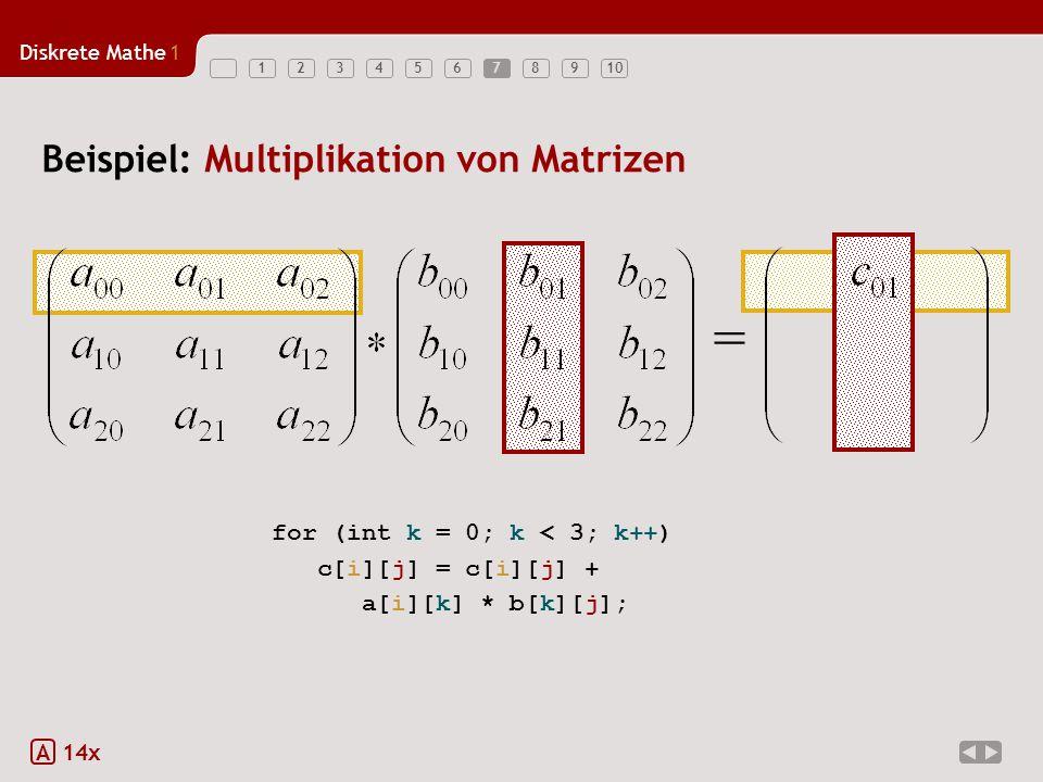 Diskrete Mathe1 123456789107 Beispiel: Multiplikation von Matrizen A 14x = for (int k = 0; k < 3; k++) c[i][j] = c[i][j] + a[i][k] * b[k][j];