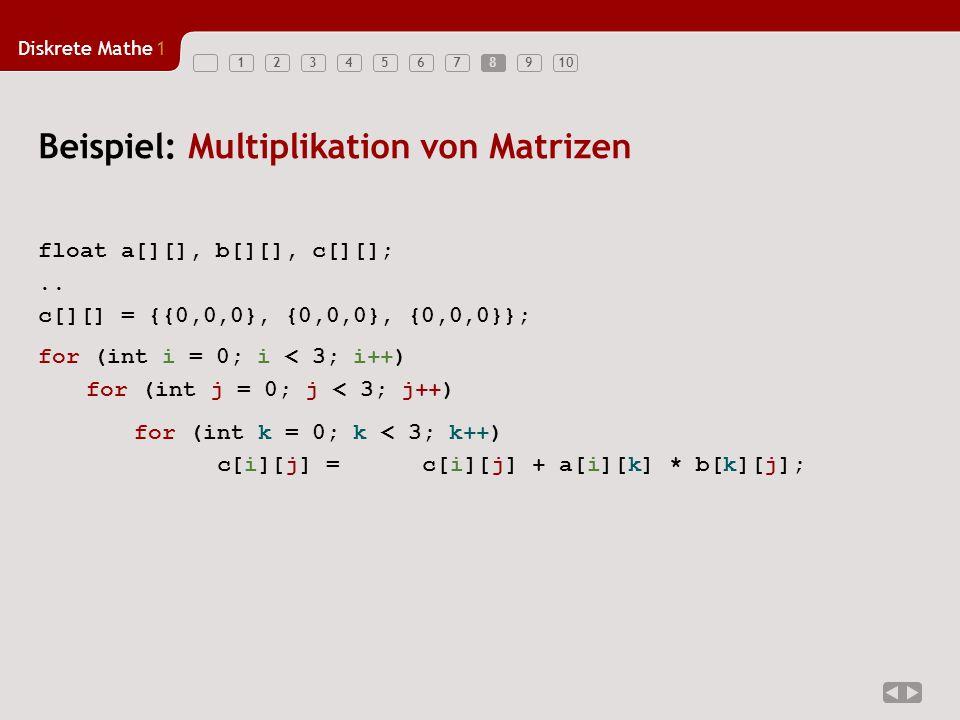 Diskrete Mathe1 123456789108 Beispiel: Multiplikation von Matrizen for (int k = 0; k < 3; k++) c[i][j] = c[i][j] + a[i][k] * b[k][j]; for (int i = 0;