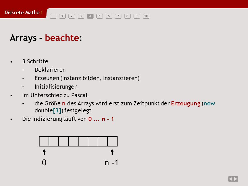 Diskrete Mathe1 123456789104 3 Schritte –Deklarieren –Erzeugen (Instanz bilden, Instanziieren) –Initialisierungen Im Unterschied zu Pascal –die Größe