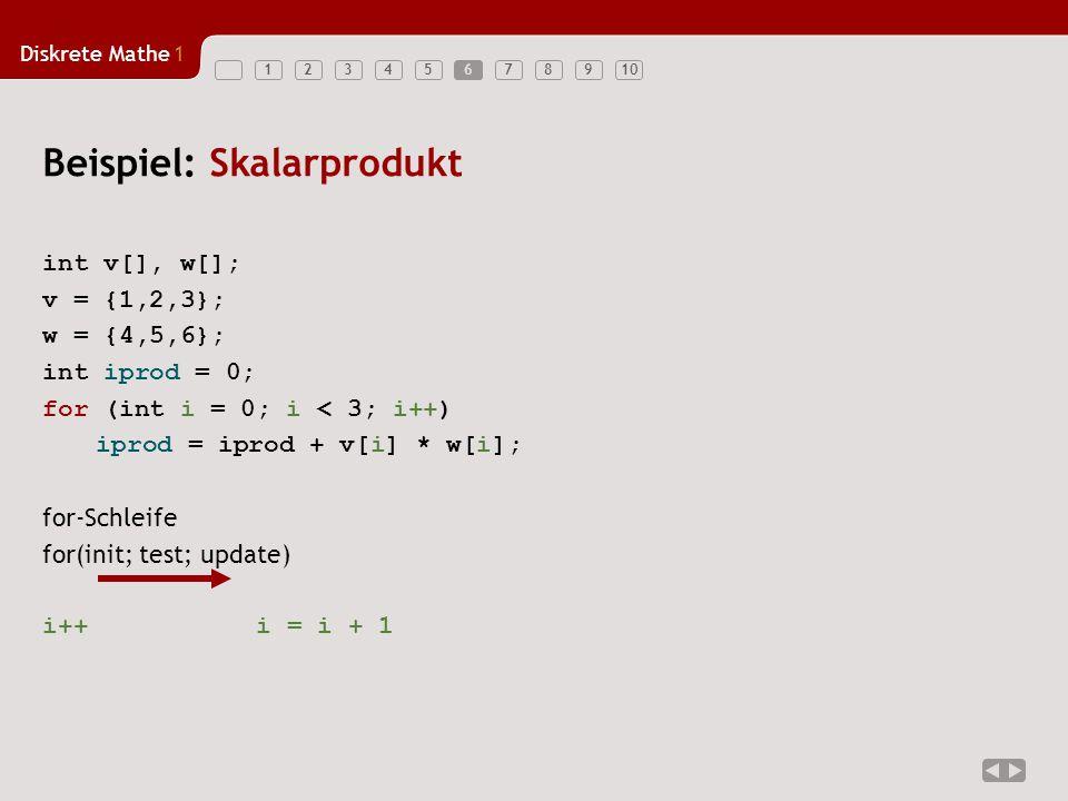 Diskrete Mathe1 123456789106 Beispiel: Skalarprodukt int v[], w[]; v = {1,2,3}; w = {4,5,6}; int iprod = 0; for (int i = 0; i < 3; i++) iprod = iprod