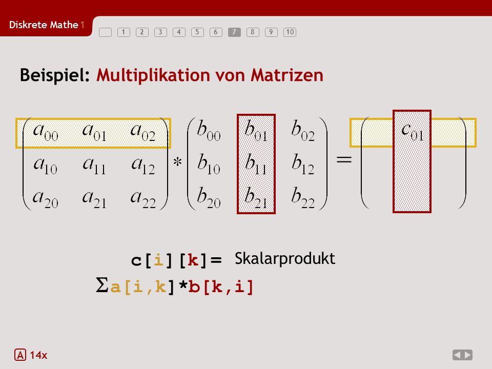 Diskrete Mathe1 123456789107 Beispiel: Multiplikation von Matrizen A 14x = c[i][k]=  a[i,k]*b[k,i] Skalarprodukt for (int k = 0; k < 3; k++) c[i][j] = c[i][j] + a[i][k] * b[k][j];