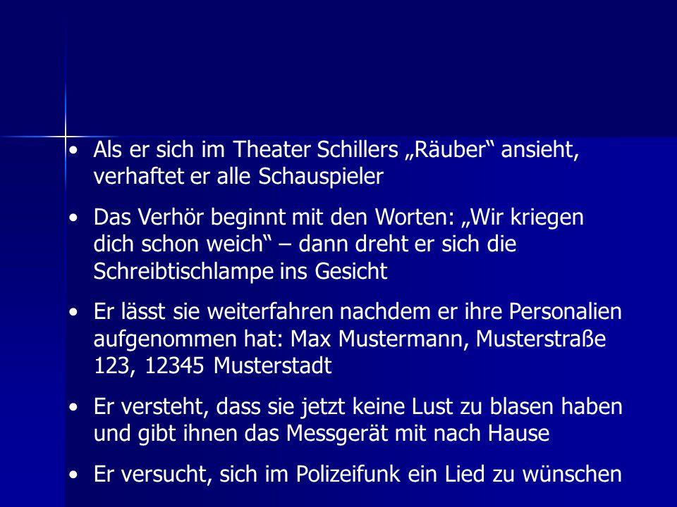 """Als er sich im Theater Schillers """"Räuber"""" ansieht, verhaftet er alle Schauspieler Das Verhör beginnt mit den Worten: """"Wir kriegen dich schon weich"""" –"""
