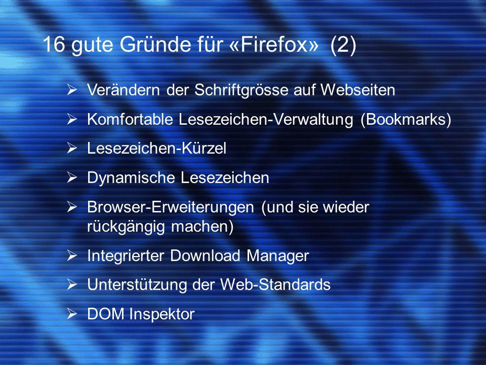 16 gute Gründe für «Firefox» (2)  Verändern der Schriftgrösse auf Webseiten  Komfortable Lesezeichen-Verwaltung (Bookmarks)  Lesezeichen-Kürzel  Dynamische Lesezeichen  Browser-Erweiterungen (und sie wieder rückgängig machen)  Integrierter Download Manager  Unterstützung der Web-Standards  DOM Inspektor