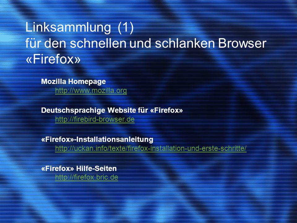 Linksammlung (2) für den schnellen und schlanken Browser «Firefox» Häufig gestellte Fragen (FAQ's) http://firefox.bric.de/index.php?page=faq «Firefox» Support-Forum http://firefox.uni-duisburg.de/forum/ Mozilla Wiki http://mozilla.bric.de/wiki/index.php/Hauptseite Ein Plädoyer für «Firefox» http://www.stichpunkt.de/firefox/