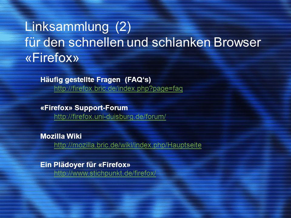 Linksammlung (2) für den schnellen und schlanken Browser «Firefox» Häufig gestellte Fragen (FAQ's) http://firefox.bric.de/index.php page=faq «Firefox» Support-Forum http://firefox.uni-duisburg.de/forum/ Mozilla Wiki http://mozilla.bric.de/wiki/index.php/Hauptseite Ein Plädoyer für «Firefox» http://www.stichpunkt.de/firefox/