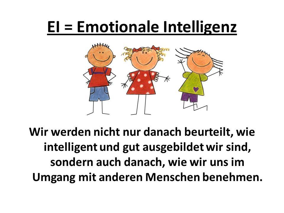 EI = Emotionale Intelligenz Wir werden nicht nur danach beurteilt, wie intelligent und gut ausgebildet wir sind, sondern auch danach, wie wir uns im Umgang mit anderen Menschen benehmen.