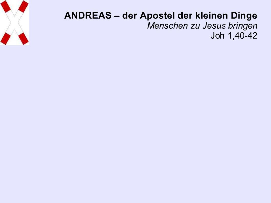 ANDREAS – der Apostel der kleinen Dinge Menschen zu Jesus bringen Joh 1,40-42