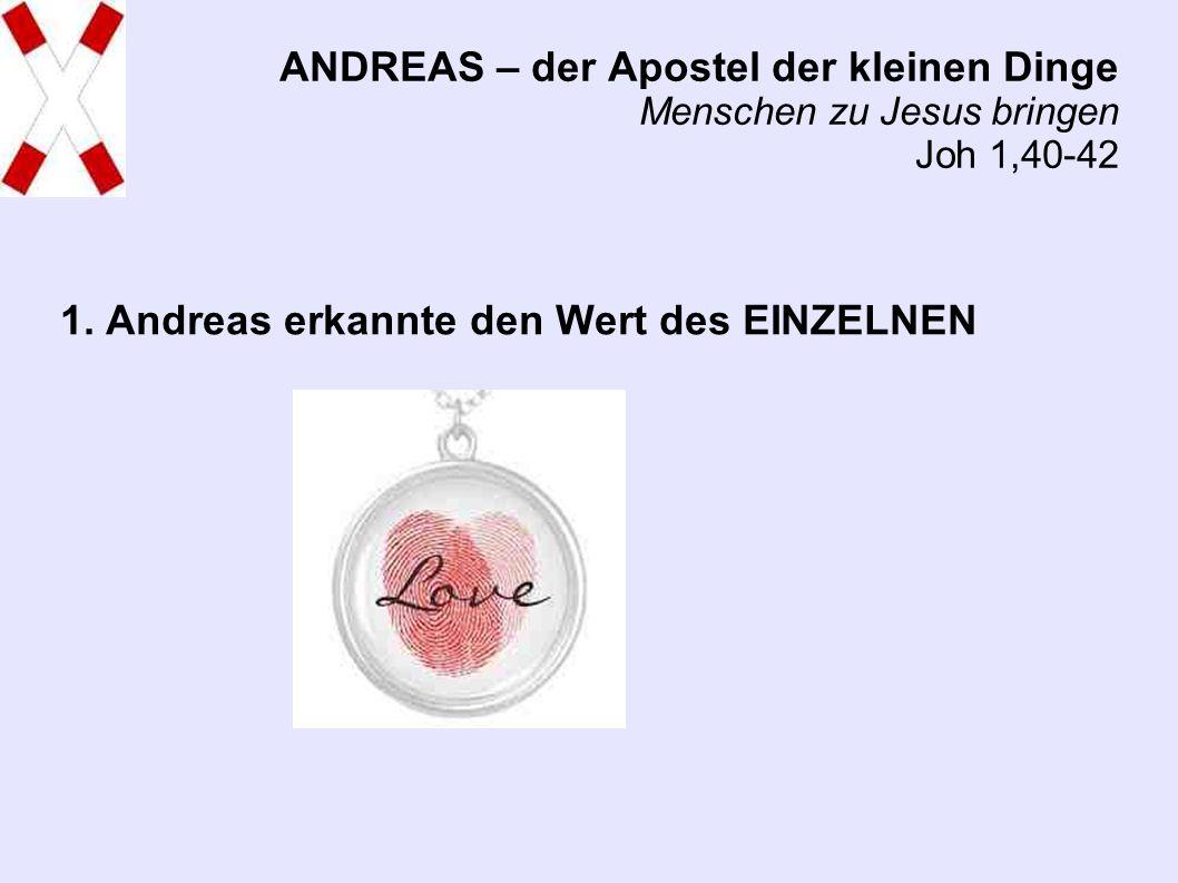ANDREAS – der Apostel der kleinen Dinge Menschen zu Jesus bringen Joh 1,40-42 1.