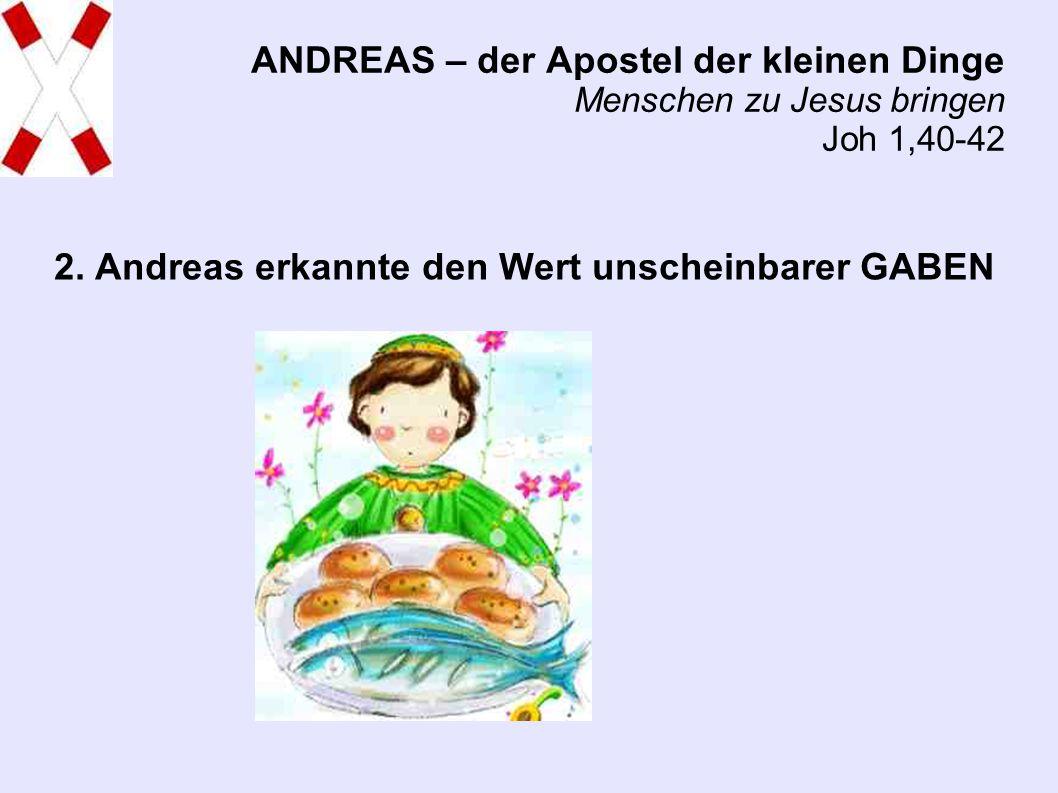 ANDREAS – der Apostel der kleinen Dinge Menschen zu Jesus bringen Joh 1,40-42 2.