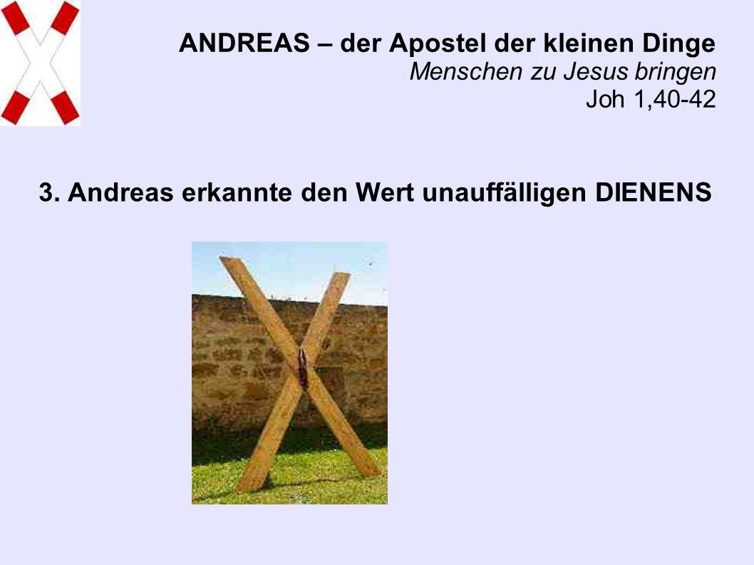 ANDREAS – der Apostel der kleinen Dinge Menschen zu Jesus bringen Joh 1,40-42 3.