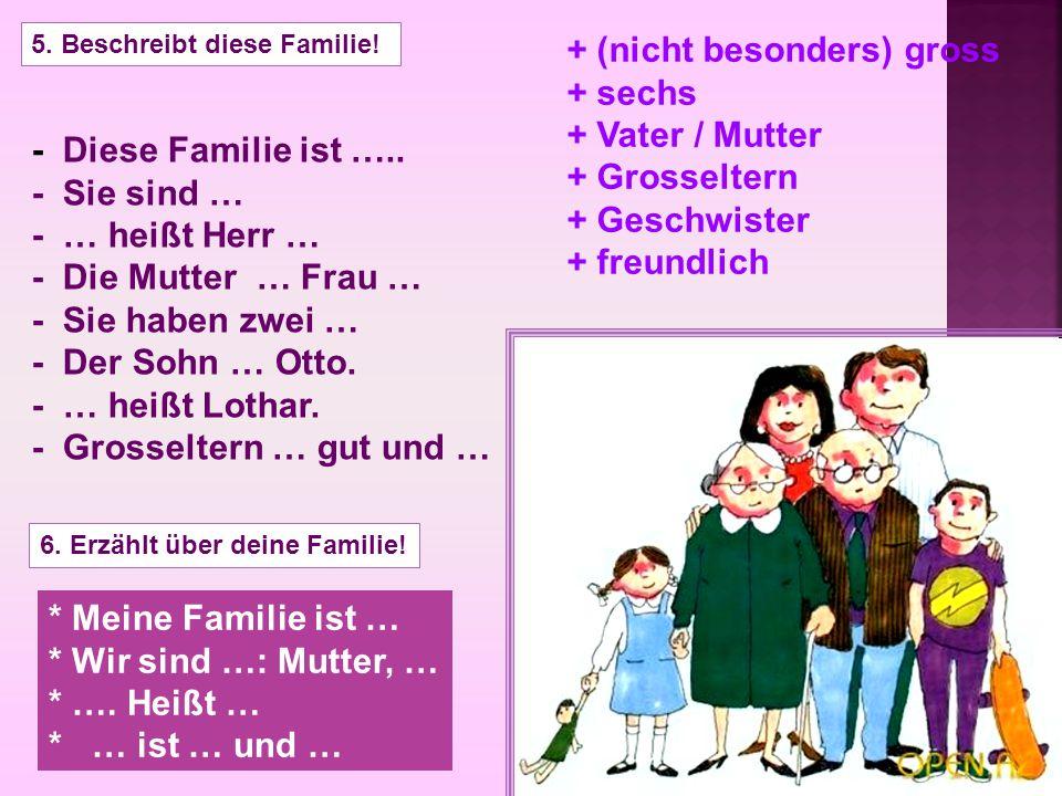 5. Beschreibt diese Familie! - Diese Familie ist ….. - Sie sind … - … heißt Herr … - Die Mutter … Frau … - Sie haben zwei … - Der Sohn … Otto. - … hei