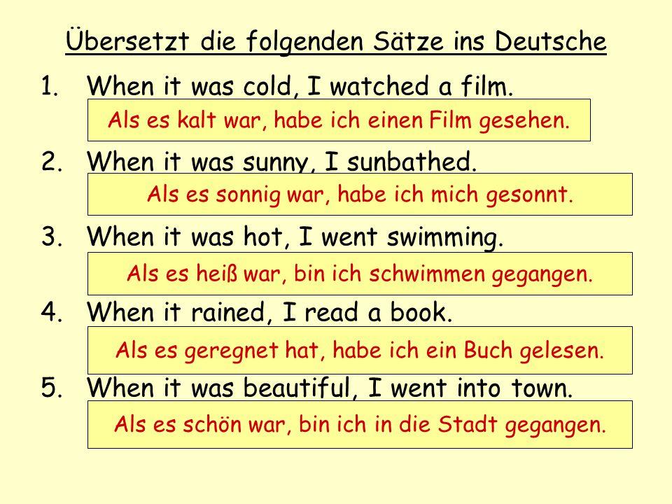Übersetzt die folgenden Sätze ins Deutsche 1.When it was cold, I watched a film. 2.When it was sunny, I sunbathed. 3.When it was hot, I went swimming.