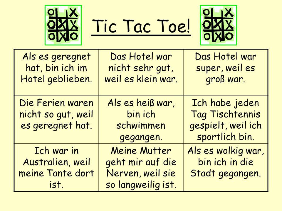 Tic Tac Toe! Als es geregnet hat, bin ich im Hotel geblieben. Das Hotel war nicht sehr gut, weil es klein war. Das Hotel war super, weil es groß war.