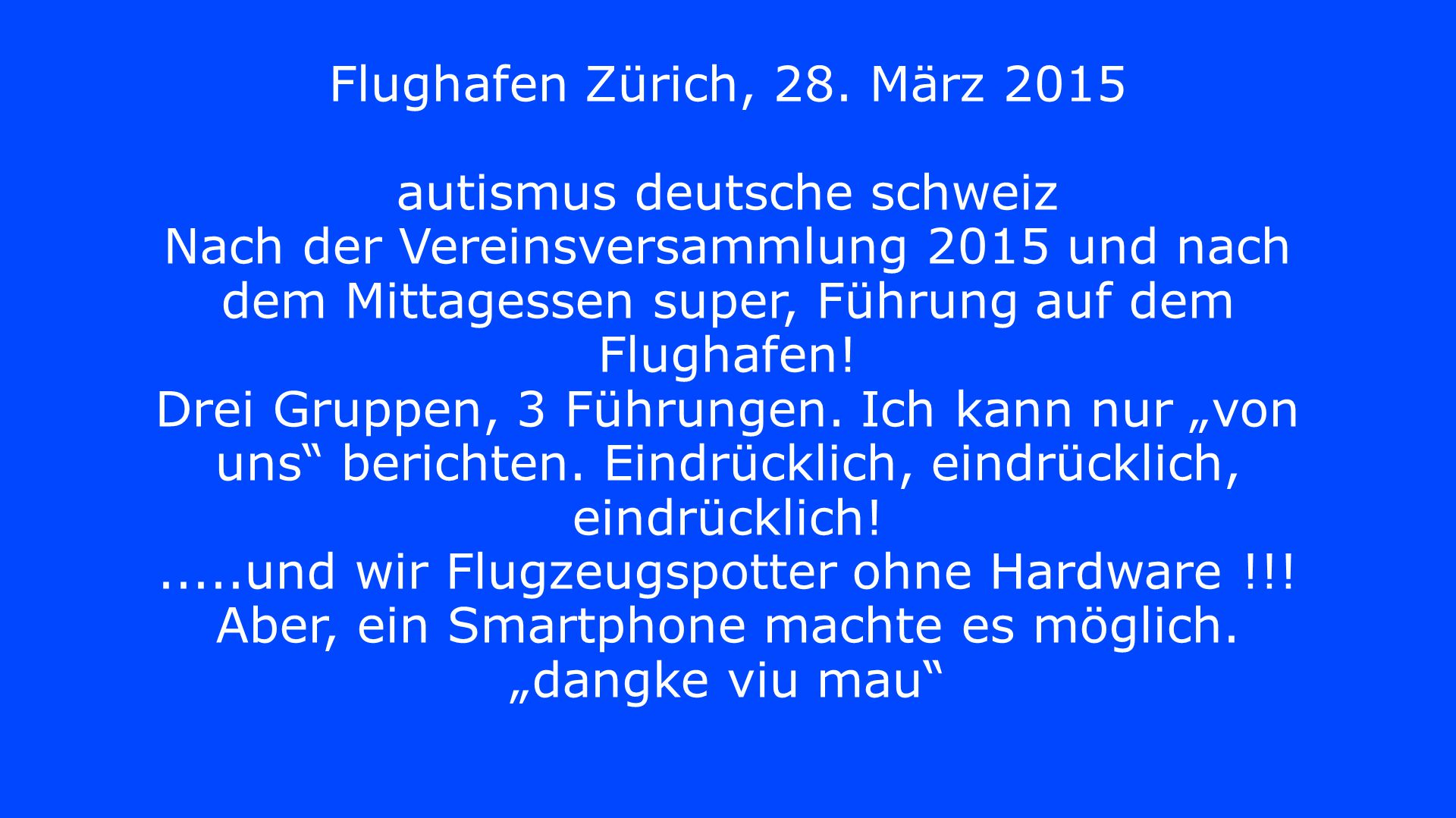 Flughafen Zürich, 28. März 2015 autismus deutsche schweiz Nach der Vereinsversammlung 2015 und nach dem Mittagessen super, Führung auf dem Flughafen!
