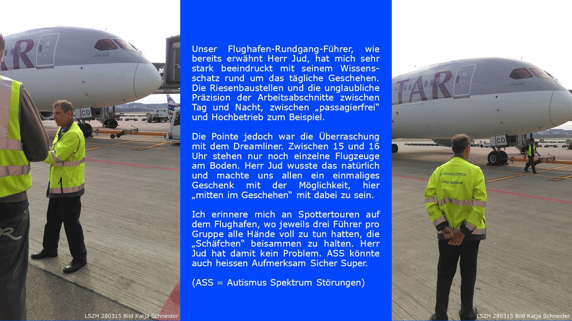 Unser Flughafen-Rundgang-Führer, wie bereits erwähnt Herr Jud, hat mich sehr stark beeindruckt mit seinem Wissens- schatz rund um das tägliche Gescheh