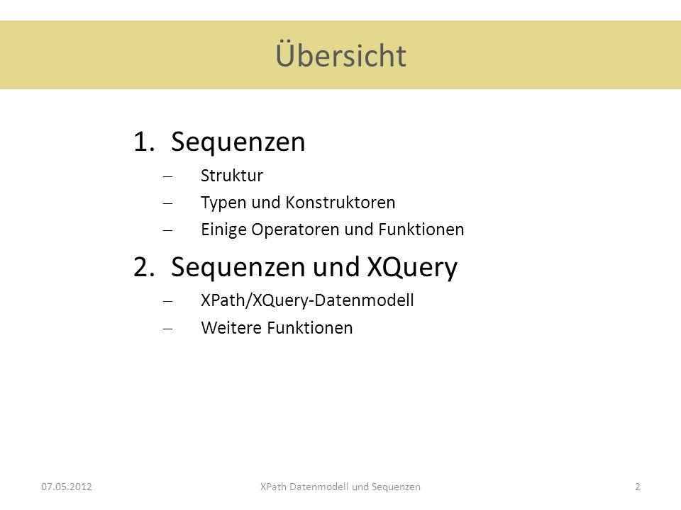 Übersicht 1.Sequenzen  Struktur  Typen und Konstruktoren  Einige Operatoren und Funktionen 2.Sequenzen und XQuery  XPath/XQuery-Datenmodell  Weitere Funktionen 07.05.2012XPath Datenmodell und Sequenzen2