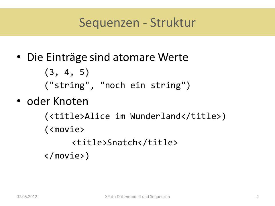 Sequenzen - Struktur Die Einträge sind atomare Werte (3, 4, 5) ( string , noch ein string ) oder Knoten ( Alice im Wunderland ) ( Snatch ) 07.05.2012XPath Datenmodell und Sequenzen4