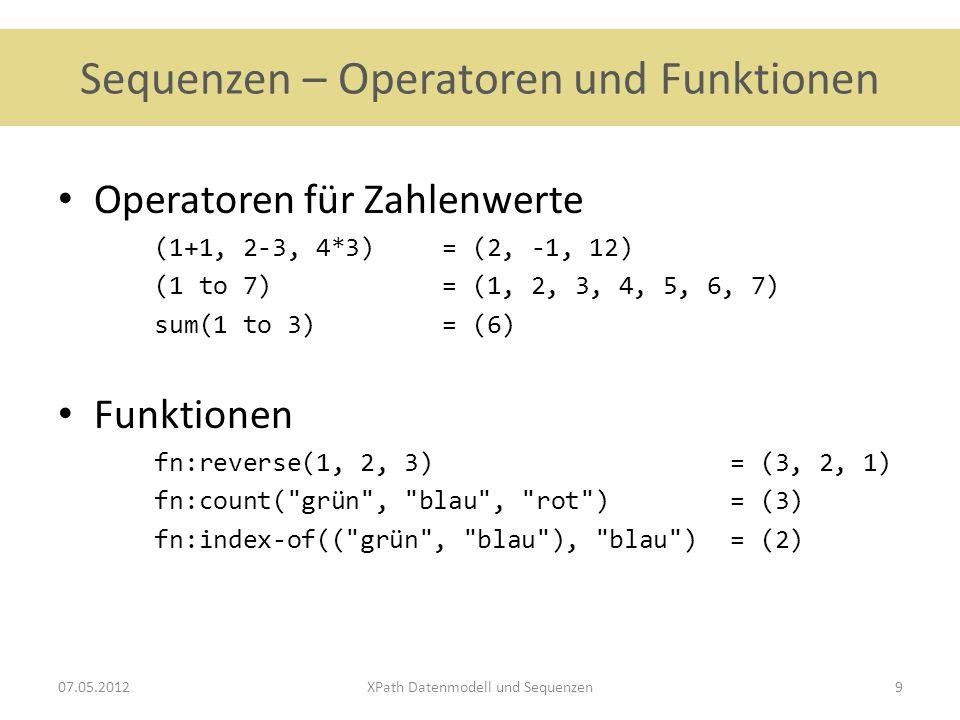 Xpath/XQuery - Datenmodell Anforderung: Umgang mit vielfaltältigen Objekten – XML-Fragmente – Mengen von XML-Dokumenten – numerische Werte – Mischungen daraus – wenig bis keine Typinformationen (DTD, Schema nicht notwendig) Datenmodell – Sequenz als einfaches grundlegendes Konstrukt – XML-Notation ansprechbar als Menge von Sequenzen (mit Knoten als Einträgen) 07.05.2012XPath Datenmodell und Sequenzen10