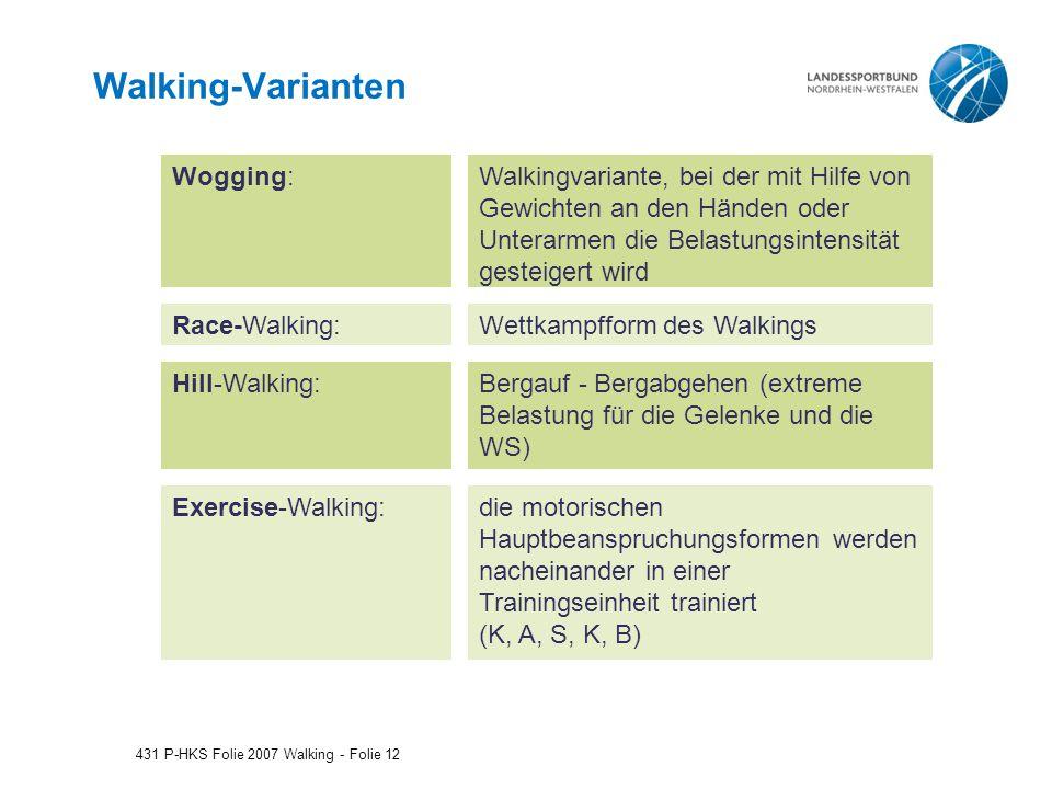 Walking-Varianten 431 P-HKS Folie 2007 Walking - Folie 12 Wogging: Race-Walking: Walkingvariante, bei der mit Hilfe von Gewichten an den Händen oder Unterarmen die Belastungsintensität gesteigert wird Wettkampfform des Walkings Hill-Walking:Bergauf - Bergabgehen (extreme Belastung für die Gelenke und die WS) Exercise-Walking:die motorischen Hauptbeanspruchungsformen werden nacheinander in einer Trainingseinheit trainiert (K, A, S, K, B)
