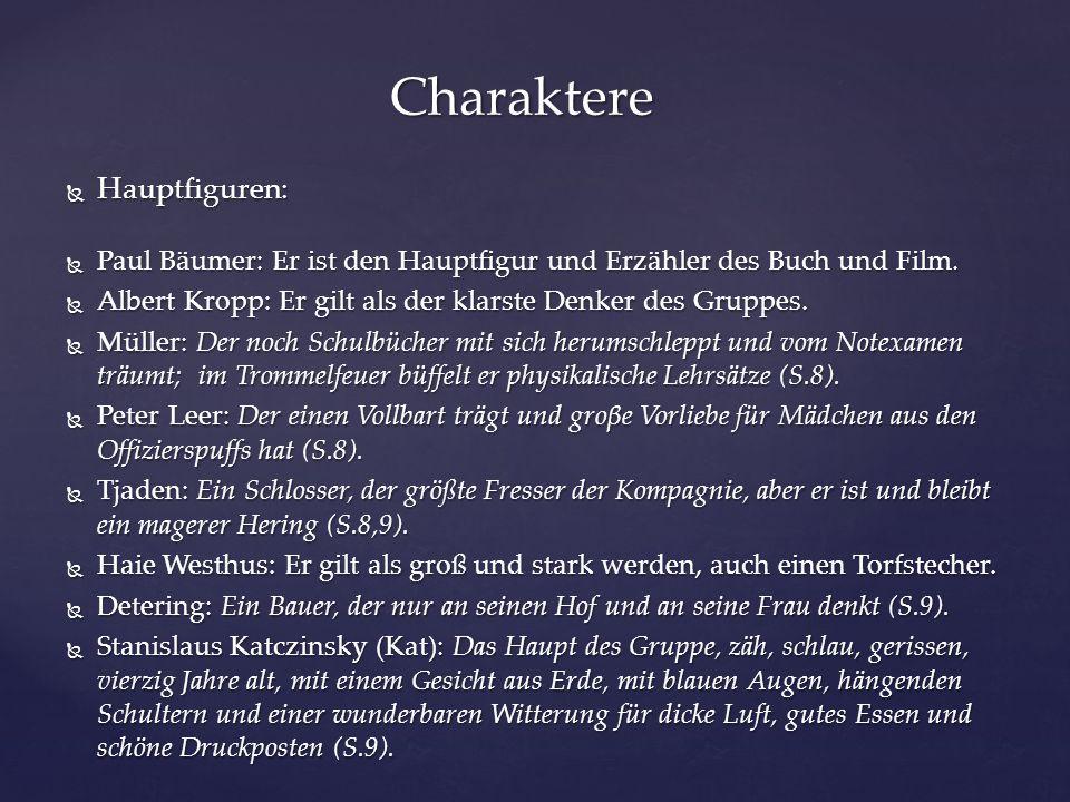  Hauptfiguren:  Paul Bäumer: Er ist den Hauptfigur und Erzähler des Buch und Film.  Albert Kropp: Er gilt als der klarste Denker des Gruppes.  Mül