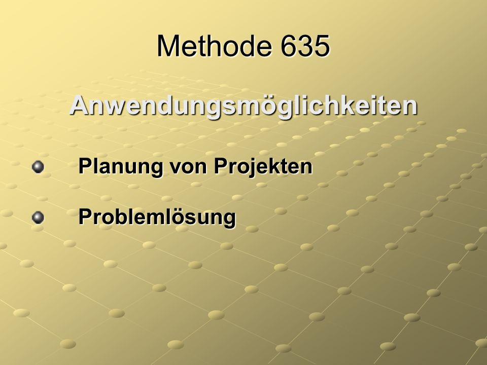 Methode 635 Anwendungsmöglichkeiten Planung von Projekten Planung von Projekten Problemlösung Problemlösung