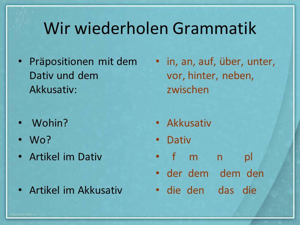 Wir wiederholen Grammatik Präpositionen mit dem Dativ und dem Akkusativ: Wohin? Wo? Artikel im Dativ Artikel im Akkusativ in, an, auf, über, unter, vo