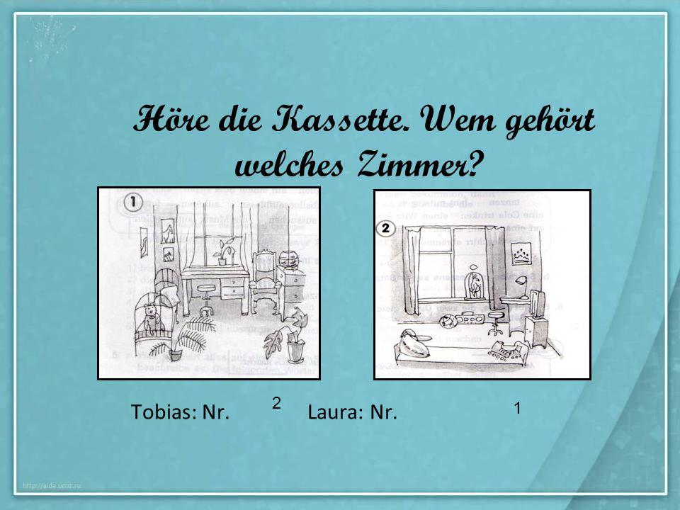 Höre die Kassette. Wem gehört welches Zimmer? 2 1 Tobias: Nr. Laura: Nr.