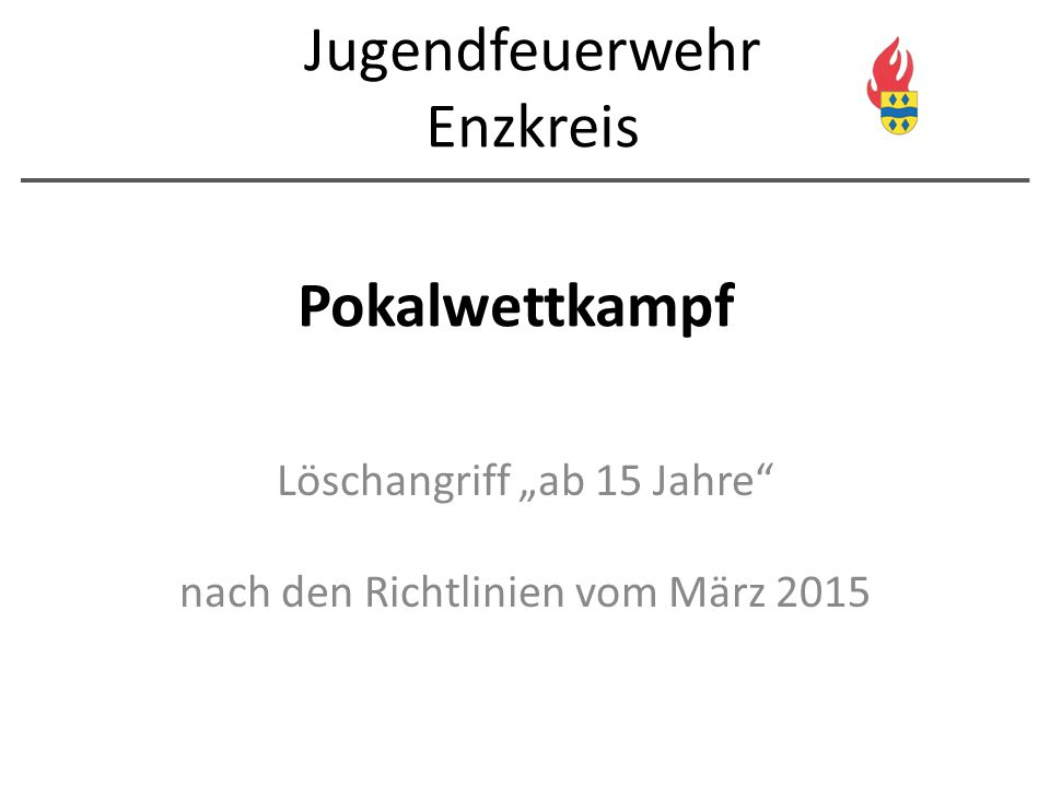 """Pokalwettkampf Löschangriff """"ab 15 Jahre"""" nach den Richtlinien vom März 2015 Jugendfeuerwehr Enzkreis"""