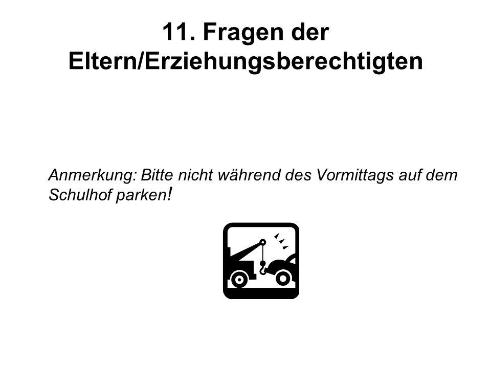 11. Fragen der Eltern/Erziehungsberechtigten Anmerkung: Bitte nicht während des Vormittags auf dem Schulhof parken !