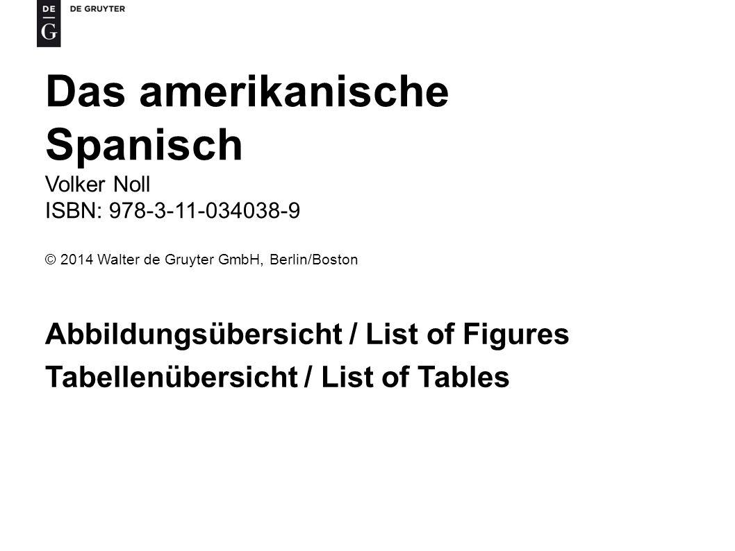 Das amerikanische Spanisch Volker Noll ISBN: 978-3-11-034038-9 © 2014 Walter de Gruyter GmbH, Berlin/Boston Abbildungsübersicht / List of Figures Tabellenübersicht / List of Tables