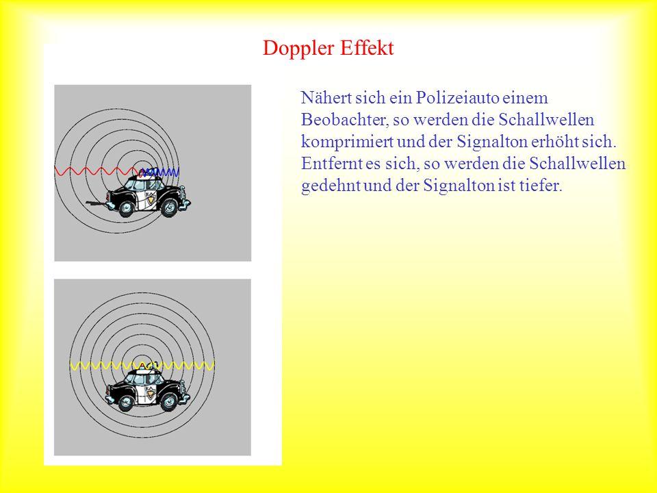 Doppler Effekt Nähert sich ein Polizeiauto einem Beobachter, so werden die Schallwellen komprimiert und der Signalton erhöht sich. Entfernt es sich, s