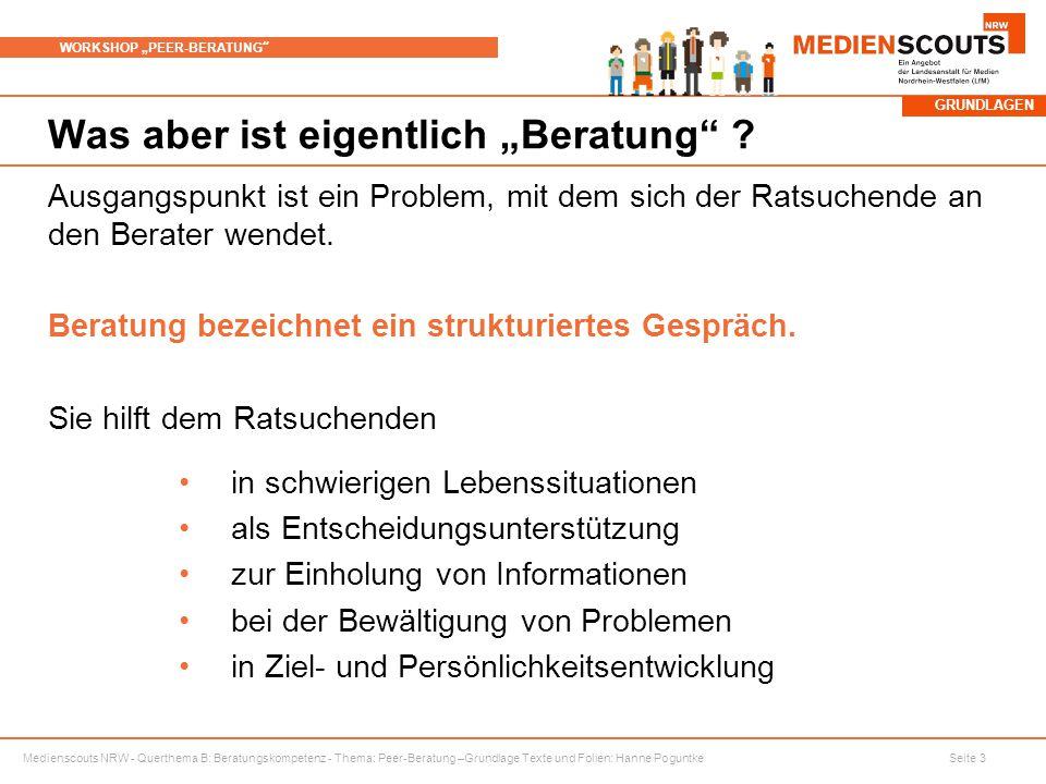 """Medienscouts NRW - Querthema B: Beratungskompetenz - Thema: Peer-Beratung –Grundlage Texte und Folien: Hanne Poguntke Seite 3 WORKSHOP """"PEER-BERATUNG Was aber ist eigentlich """"Beratung ."""