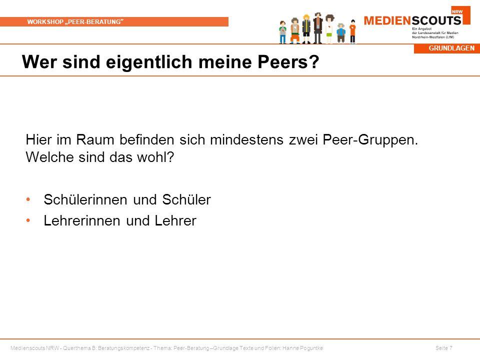 """Medienscouts NRW - Querthema B: Beratungskompetenz - Thema: Peer-Beratung –Grundlage Texte und Folien: Hanne Poguntke Seite 7 WORKSHOP """"PEER-BERATUNG Wer sind eigentlich meine Peers."""