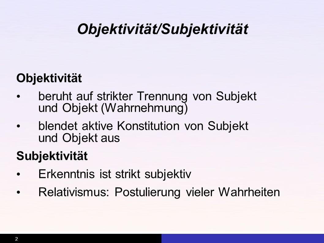 2 Objektivität/Subjektivität Objektivität beruht auf strikter Trennung von Subjekt und Objekt (Wahrnehmung) blendet aktive Konstitution von Subjekt un