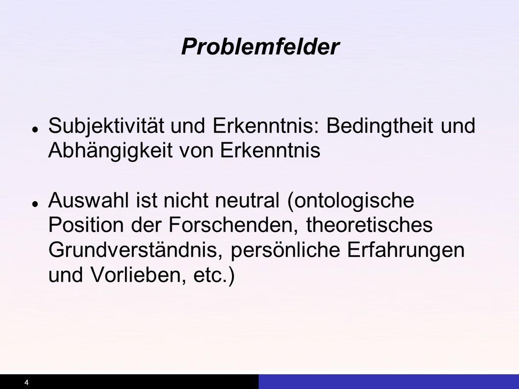 4 Problemfelder Subjektivität und Erkenntnis: Bedingtheit und Abhängigkeit von Erkenntnis Auswahl ist nicht neutral (ontologische Position der Forsche