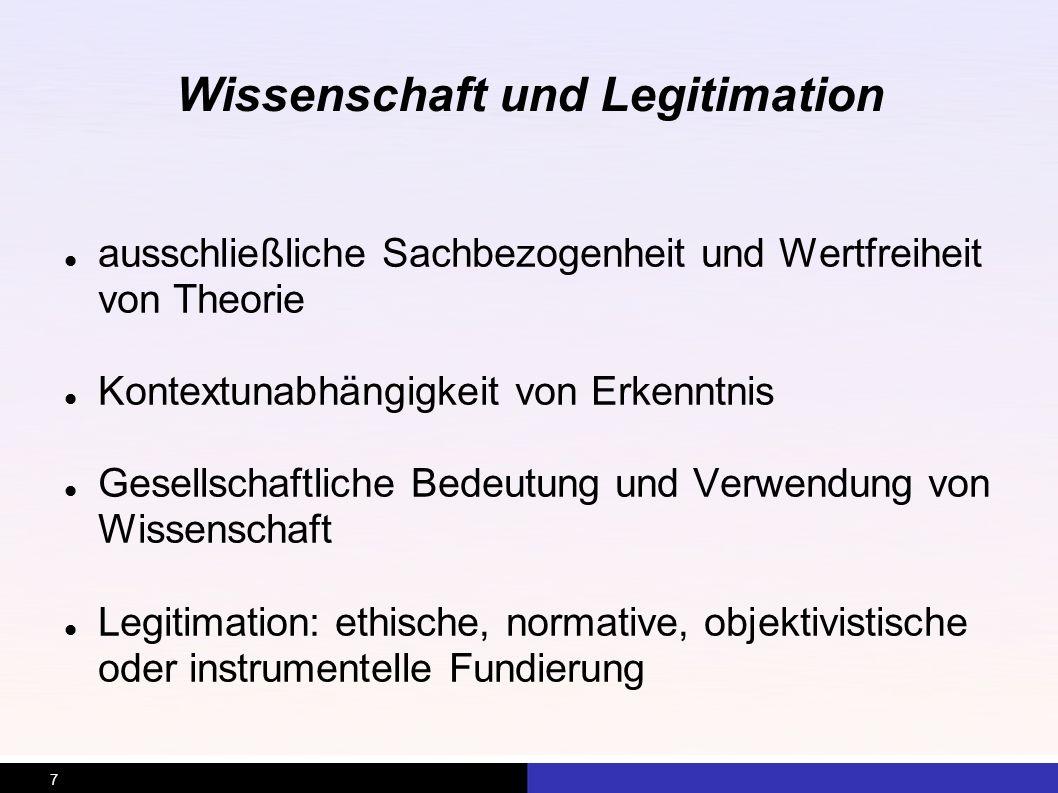 7 Wissenschaft und Legitimation ausschließliche Sachbezogenheit und Wertfreiheit von Theorie Kontextunabhängigkeit von Erkenntnis Gesellschaftliche Be
