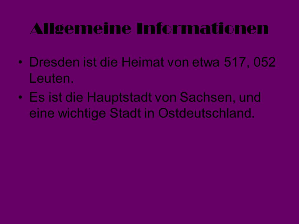 Allgemeine Informationen Dresden ist die Heimat von etwa 517, 052 Leuten. Es ist die Hauptstadt von Sachsen, und eine wichtige Stadt in Ostdeutschland
