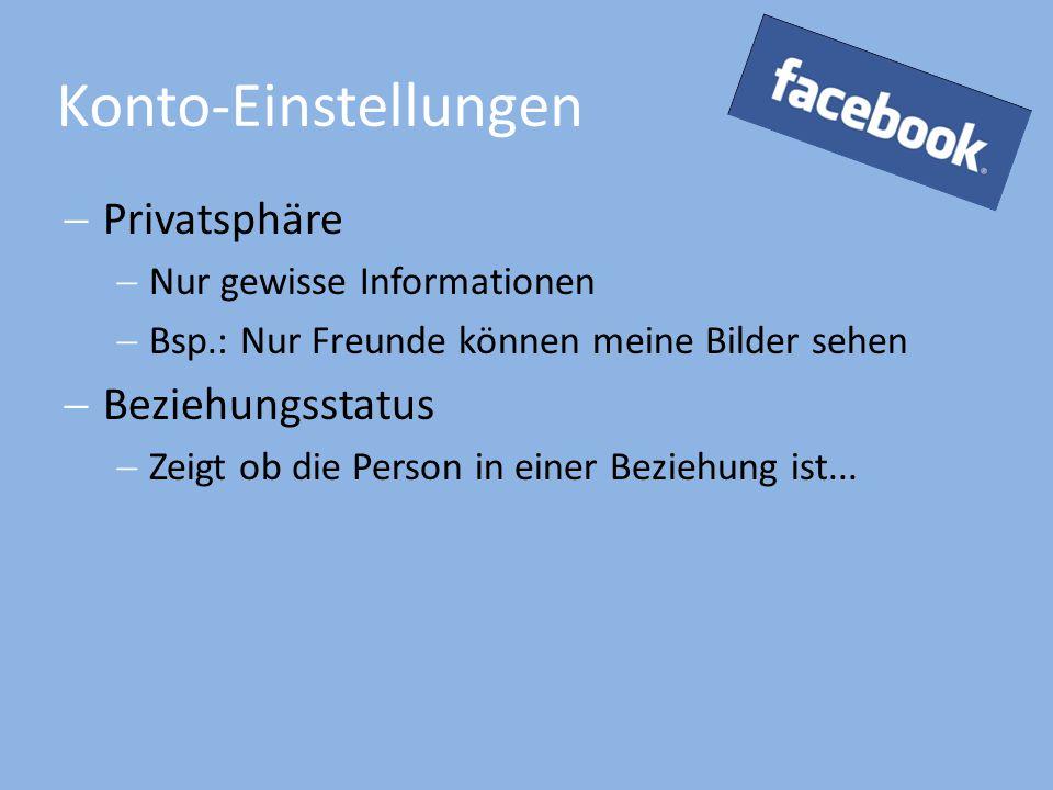 Konto-Einstellungen  Privatsphäre  Nur gewisse Informationen  Bsp.: Nur Freunde können meine Bilder sehen  Beziehungsstatus  Zeigt ob die Person in einer Beziehung ist...
