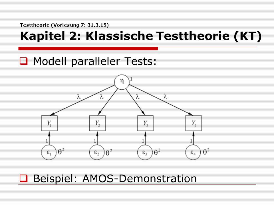 Testtheorie (Vorlesung 7: 31.3.15) Kapitel 2: Klassische Testtheorie (KT)  Modell paralleler Tests:  Beispiel: AMOS-Demonstration